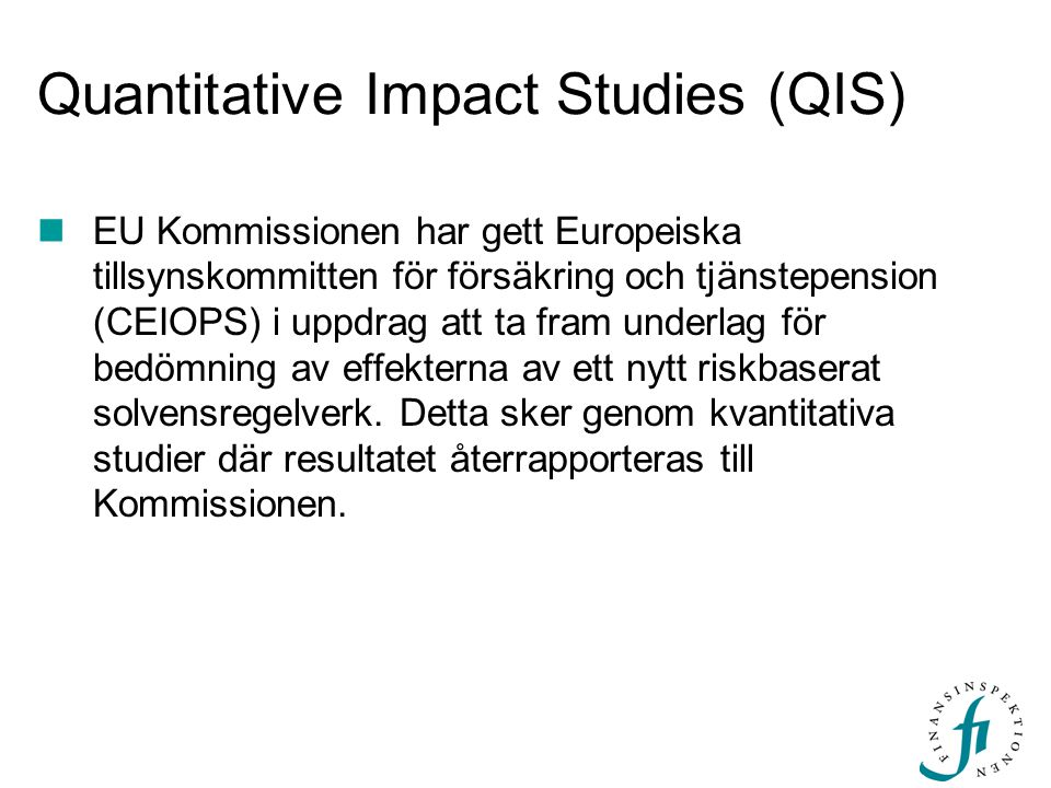 Quantitative Impact Studies (QIS)  EU Kommissionen har gett Europeiska tillsynskommitten för försäkring och tjänstepension (CEIOPS) i uppdrag att ta
