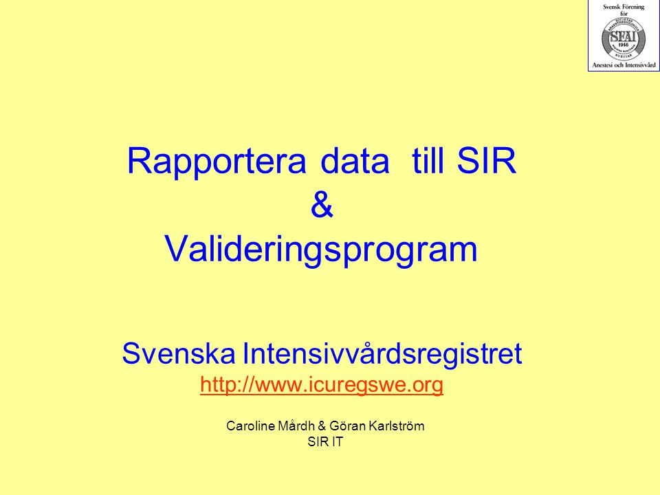 Rapportera data till SIR & Valideringsprogram Svenska Intensivvårdsregistret http://www.icuregswe.org http://www.icuregswe.org Caroline Mårdh & Göran