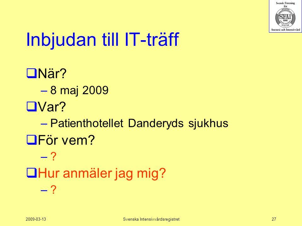 2009-03-13Svenska Intensivvårdsregistret27 Inbjudan till IT-träff  När? –8 maj 2009  Var? –Patienthotellet Danderyds sjukhus  För vem? –?  Hur anm