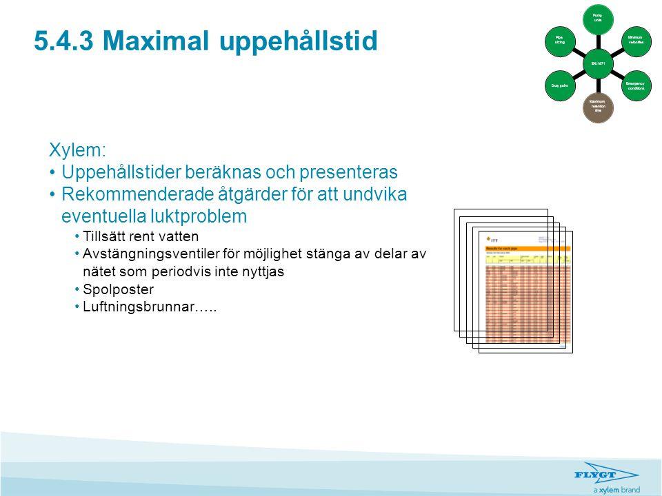5.4.3 Maximal uppehållstid Xylem: •Uppehållstider beräknas och presenteras •Rekommenderade åtgärder för att undvika eventuella luktproblem •Tillsätt r