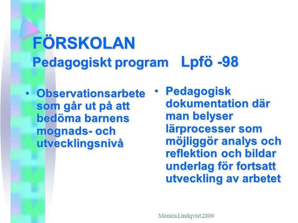 Monica Lindqvist 2009 FÖRSKOLAN Pedagogiskt program Lpfö -98 •O•O•O•Observationsarbete som går ut på att bedöma barnens mognads- och utvecklingsnivå •P•P•P•Pedagogisk dokumentation där man belyser lärprocesser som möjliggör analys och reflektion och bildar underlag för fortsatt utveckling av arbetet