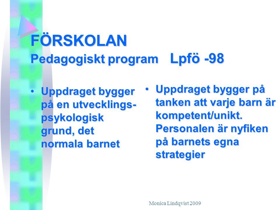 Monica Lindqvist 2009 FÖRSKOLAN Pedagogiskt program Lpfö -98 •U•U•U•Uppdraget bygger på en utvecklings- psykologisk grund, det normala barnet •U•U•U•Uppdraget bygger på tanken att varje barn är kompetent/unikt.