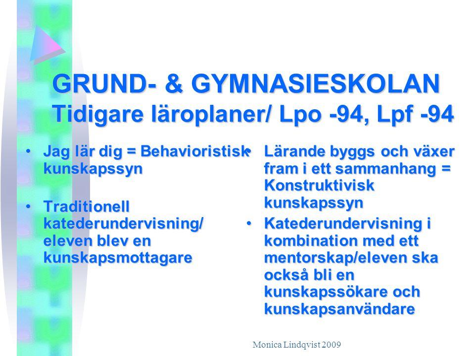 Monica Lindqvist 2009 GRUND- & GYMNASIESKOLAN Tidigare läroplaner/ Lpo -94, Lpf -94 •J•J•J•Jag lär dig = Behavioristisk kunskapssyn •T•T•T•Traditionell katederundervisning/ eleven blev en kunskapsmottagare •L•L•L•Lärande byggs och växer fram i ett sammanhang = Konstruktivisk kunskapssyn •K•K•K•Katederundervisning i kombination med ett mentorskap/eleven ska också bli en kunskapssökare och kunskapsanvändare