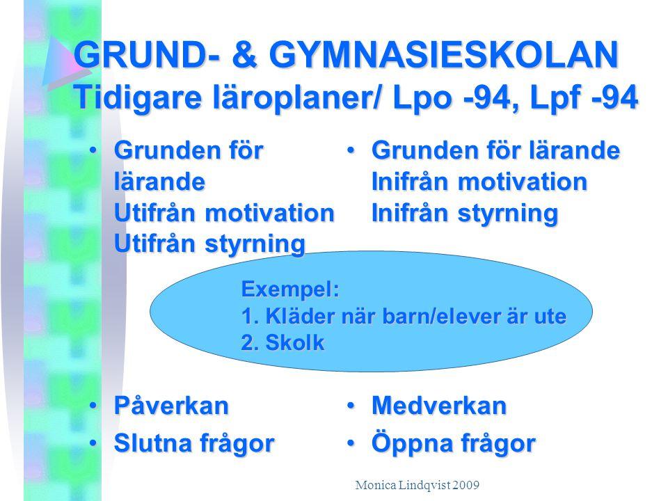 Monica Lindqvist 2009 GRUND- & GYMNASIESKOLAN Tidigare läroplaner/ Lpo -94, Lpf -94 •G•G•G•Grunden för lärande Utifrån motivation Utifrån styrning •P•P•P•Påverkan •S•S•S•Slutna frågor •G•G•G•Grunden för lärande Inifrån motivation Inifrån styrning •M•M•M•Medverkan •Ö•Ö•Ö•Öppna frågor Exempel: 1.