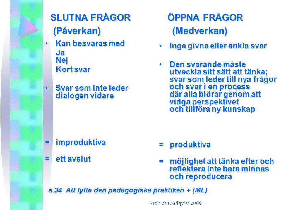 Monica Lindqvist 2009 SLUTNA FRÅGOR ÖPPNA FRÅGOR •Kan besvaras med Ja Nej Ja Nej Kort svar Kort svar •Svar som inte leder dialogen vidare = improduktiva = ett avslut •Inga givna eller enkla svar •Den svarande måste utveckla sitt sätt att tänka; svar som leder till nya frågor och svar i en process där alla bidrar genom att vidga perspektivet och tillföra ny kunskap = produktiva = möjlighet att tänka efter och reflektera inte bara minnas och reproducera s.34 Att lyfta den pedagogiska praktiken + (ML) (Påverkan)(Medverkan)