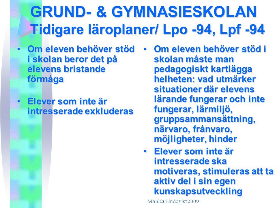 Monica Lindqvist 2009 GRUND- & GYMNASIESKOLAN Tidigare läroplaner/ Lpo -94, Lpf -94 •Om eleven behöver stöd i skolan beror det på elevens bristande förmåga •Elever som inte är intresserade exkluderas • Om eleven behöver stöd i skolan måste man pedagogiskt kartlägga helheten: vad utmärker situationer där elevens lärande fungerar och inte fungerar, lärmiljö, gruppsammansättning, närvaro, frånvaro, möjligheter, hinder • Elever som inte är intresserade ska motiveras, stimuleras att ta aktiv del i sin egen kunskapsutveckling