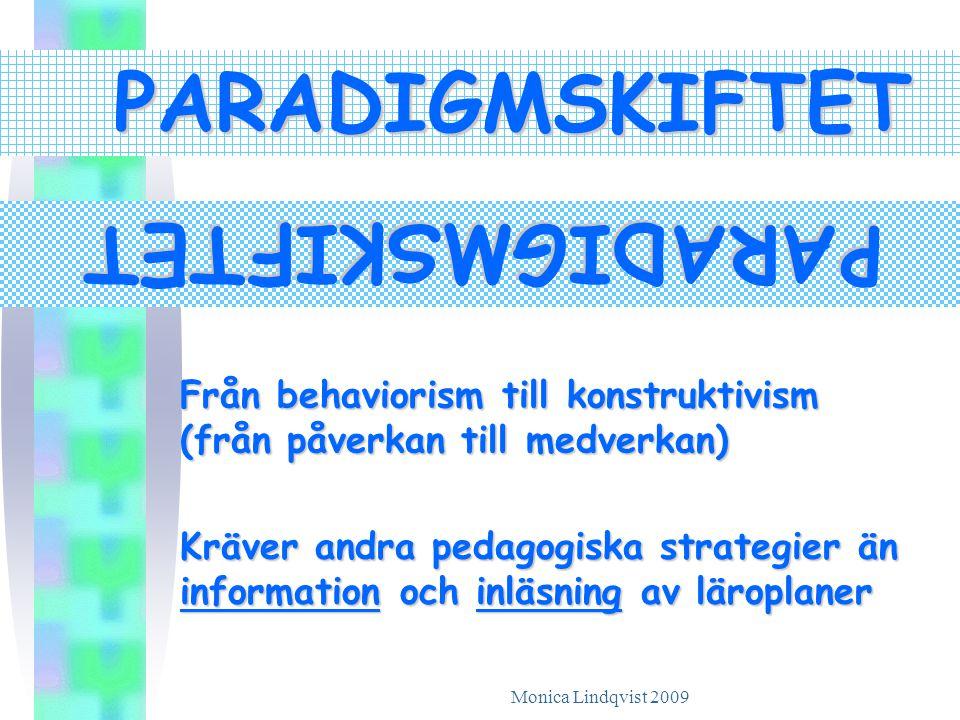 Monica Lindqvist 2009 PARADIGMSKIFTET PARADIGMSKIFTET Kräver andra pedagogiska strategier än information och inläsning av läroplaner Från behaviorism till konstruktivism (från påverkan till medverkan)