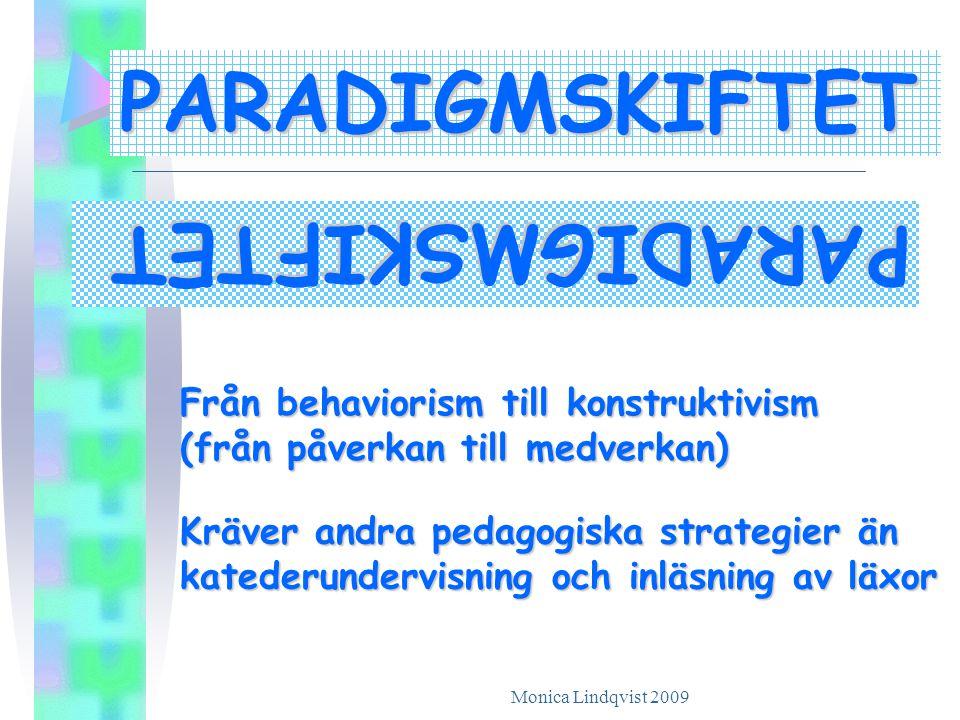 Monica Lindqvist 2009 PARADIGMSKIFTET PARADIGMSKIFTET Kräver andra pedagogiska strategier än katederundervisning och inläsning av läxor Från behaviorism till konstruktivism (från påverkan till medverkan)