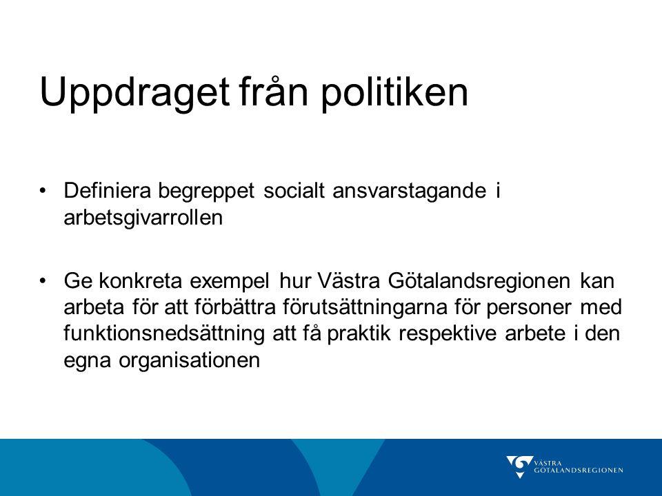 Uppdraget från politiken •Definiera begreppet socialt ansvarstagande i arbetsgivarrollen •Ge konkreta exempel hur Västra Götalandsregionen kan arbeta för att förbättra förutsättningarna för personer med funktionsnedsättning att få praktik respektive arbete i den egna organisationen