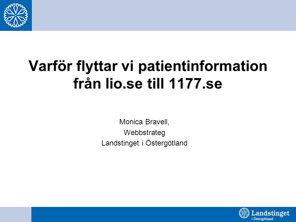 Varför flyttar vi patientinformation från lio.se till 1177.se Monica Bravell, Webbstrateg Landstinget i Östergötland