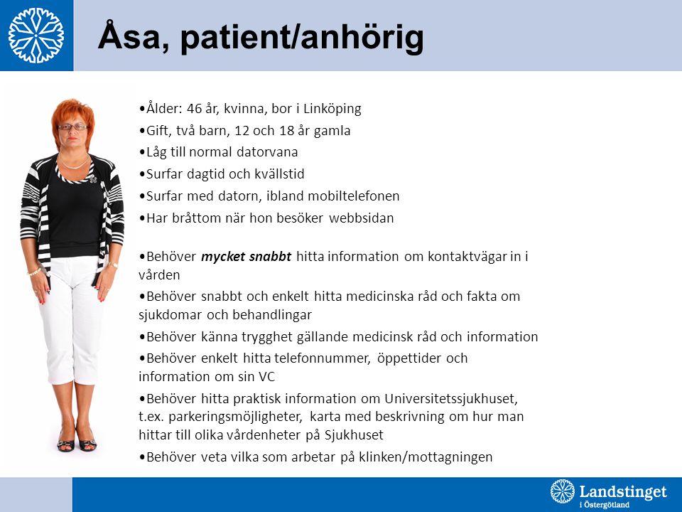 Åsa, patient/anhörig •Ålder: 46 år, kvinna, bor i Linköping •Gift, två barn, 12 och 18 år gamla •Låg till normal datorvana •Surfar dagtid och kvällstid •Surfar med datorn, ibland mobiltelefonen •Har bråttom när hon besöker webbsidan •Behöver mycket snabbt hitta information om kontaktvägar in i vården •Behöver snabbt och enkelt hitta medicinska råd och fakta om sjukdomar och behandlingar •Behöver känna trygghet gällande medicinsk råd och information •Behöver enkelt hitta telefonnummer, öppettider och information om sin VC •Behöver hitta praktisk information om Universitetssjukhuset, t.ex.