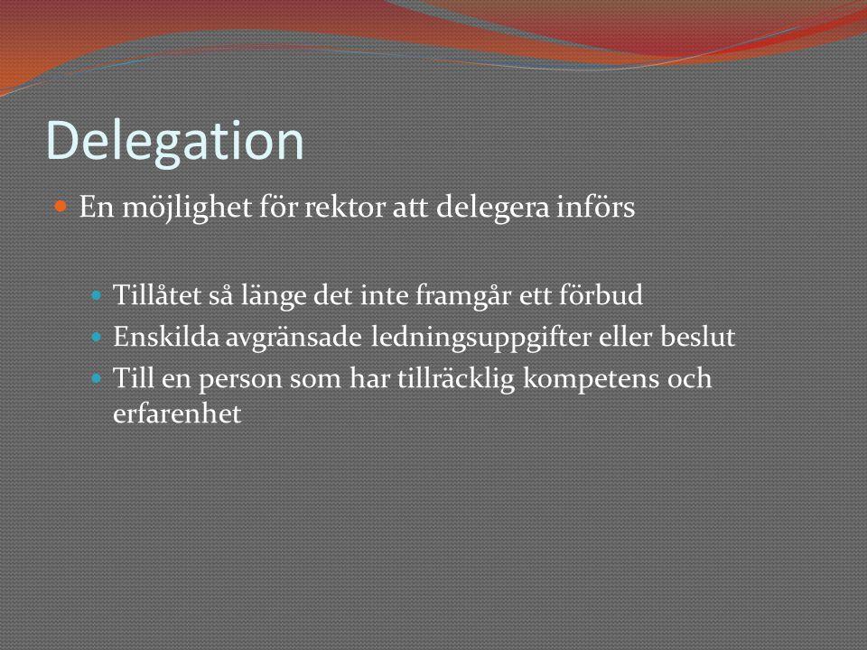 Delegation  En möjlighet för rektor att delegera införs  Tillåtet så länge det inte framgår ett förbud  Enskilda avgränsade ledningsuppgifter eller beslut  Till en person som har tillräcklig kompetens och erfarenhet