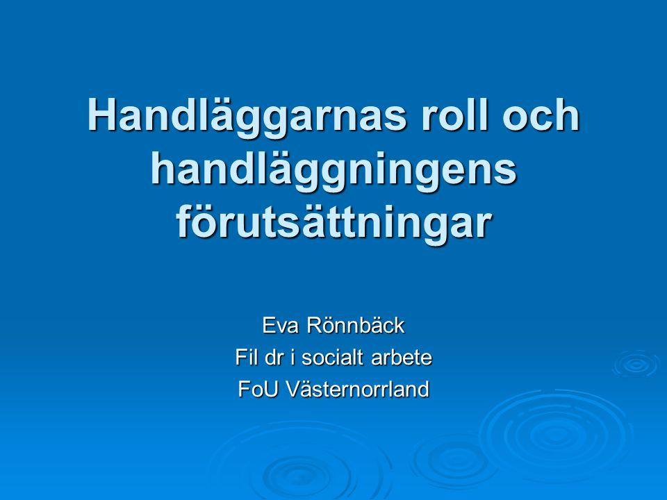 Handläggarnas roll och handläggningens förutsättningar Eva Rönnbäck Fil dr i socialt arbete FoU Västernorrland