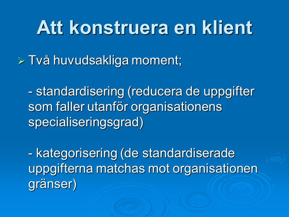 Att konstruera en klient  Två huvudsakliga moment; - standardisering (reducera de uppgifter som faller utanför organisationens specialiseringsgrad) - kategorisering (de standardiserade uppgifterna matchas mot organisationen gränser)