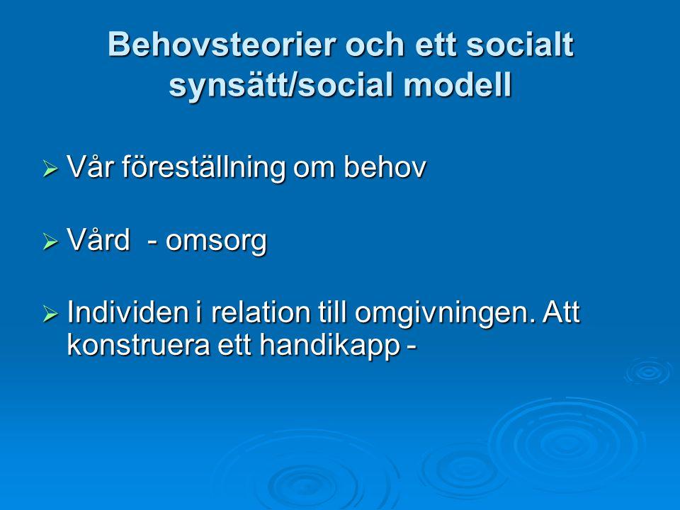 Behovsteorier och ett socialt synsätt/social modell  Vår föreställning om behov  Vård - omsorg  Individen i relation till omgivningen.