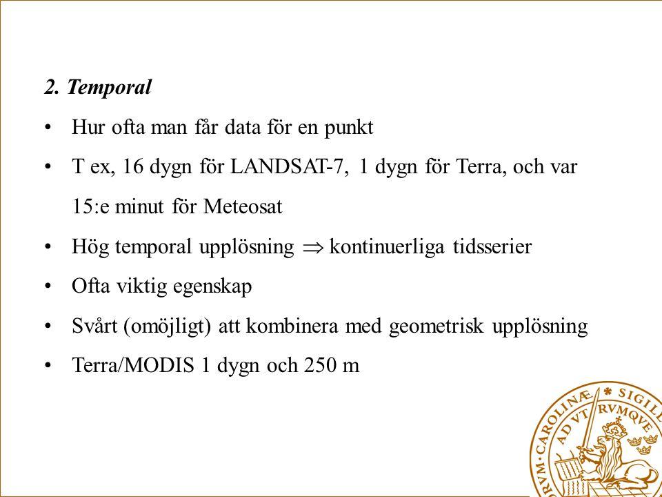 2. Temporal •Hur ofta man får data för en punkt •T ex, 16 dygn för LANDSAT-7, 1 dygn för Terra, och var 15:e minut för Meteosat •Hög temporal upplösni