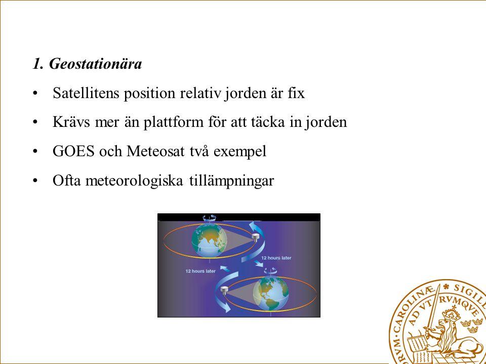 1. Geostationära •Satellitens position relativ jorden är fix •Krävs mer än plattform för att täcka in jorden •GOES och Meteosat två exempel •Ofta mete