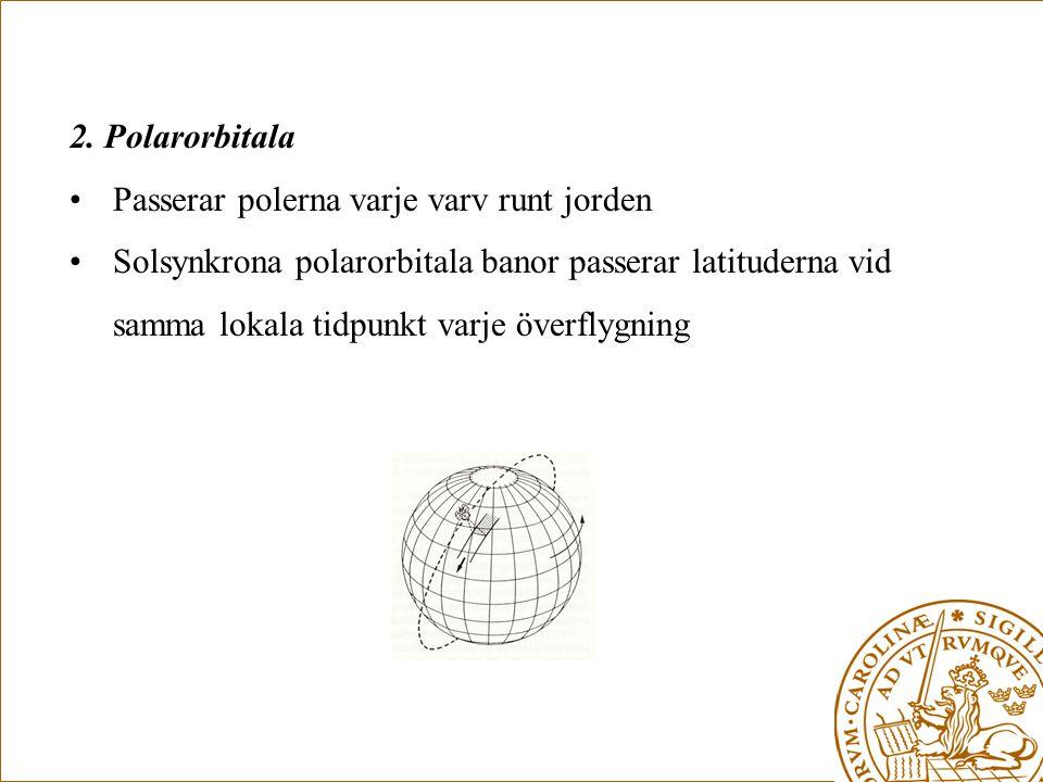 2. Polarorbitala •Passerar polerna varje varv runt jorden •Solsynkrona polarorbitala banor passerar latituderna vid samma lokala tidpunkt varje överfl