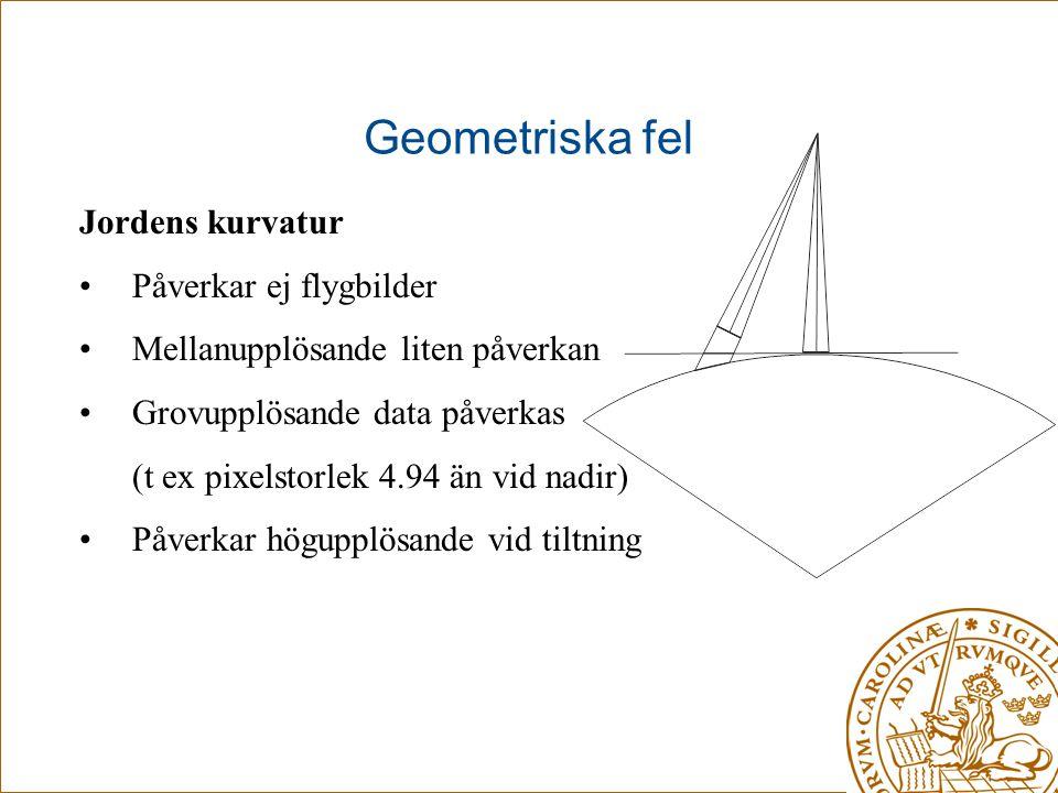 Geometriska fel Jordens kurvatur •Påverkar ej flygbilder •Mellanupplösande liten påverkan •Grovupplösande data påverkas (t ex pixelstorlek 4.94 än vid