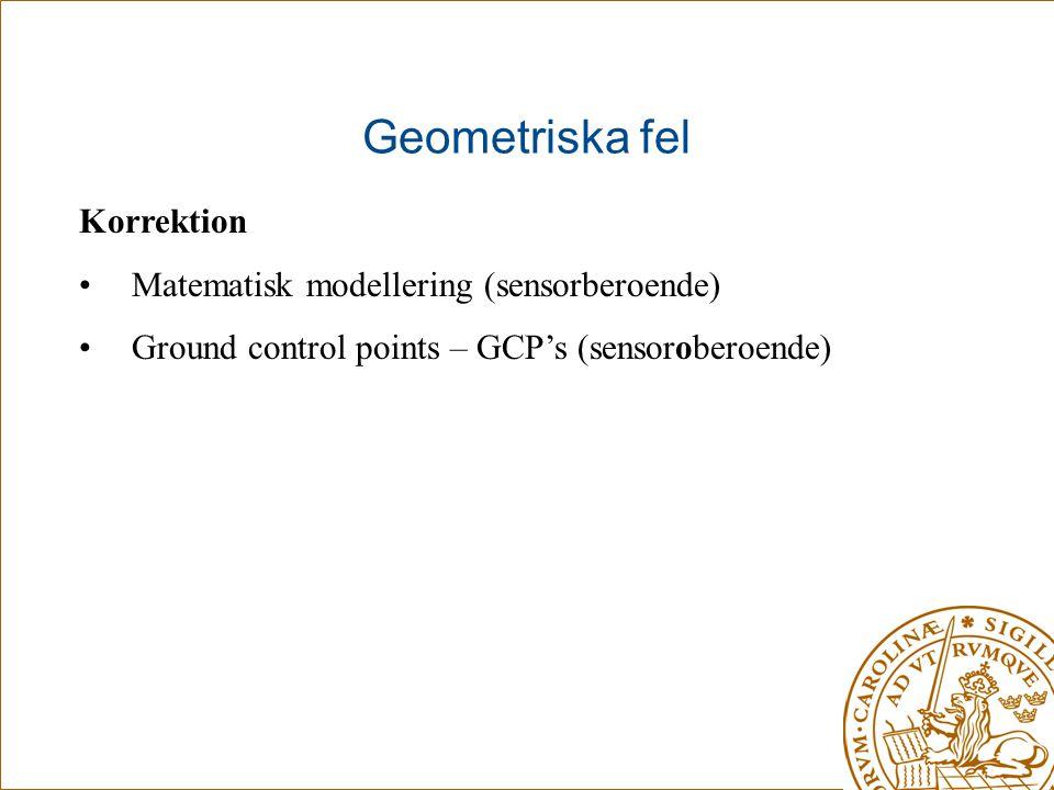 Geometriska fel Korrektion •Matematisk modellering (sensorberoende) •Ground control points – GCP's (sensoroberoende)