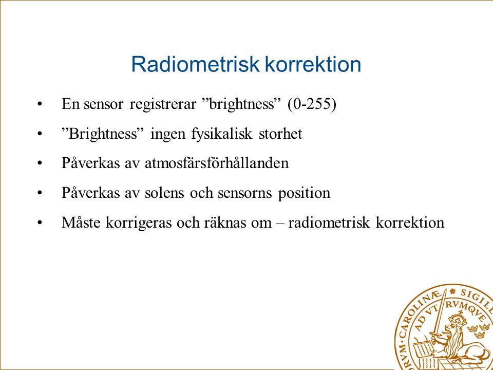 """Radiometrisk korrektion •En sensor registrerar """"brightness"""" (0-255) •""""Brightness"""" ingen fysikalisk storhet •Påverkas av atmosfärsförhållanden •Påverka"""