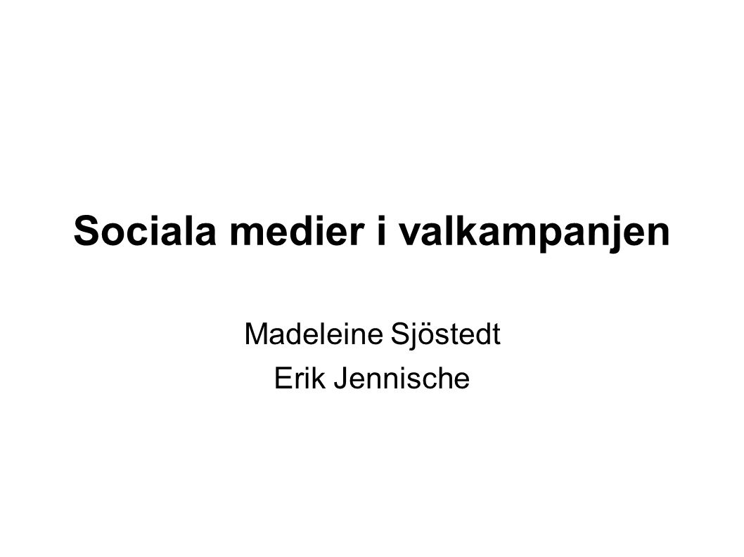 Sociala medier i valkampanjen Madeleine Sjöstedt Erik Jennische