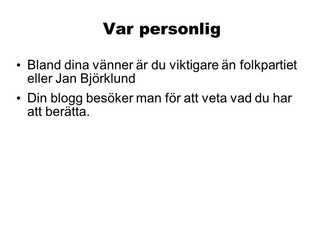 Var personlig • Bland dina vänner är du viktigare än folkpartiet eller Jan Björklund • Din blogg besöker man för att veta vad du har att berätta.