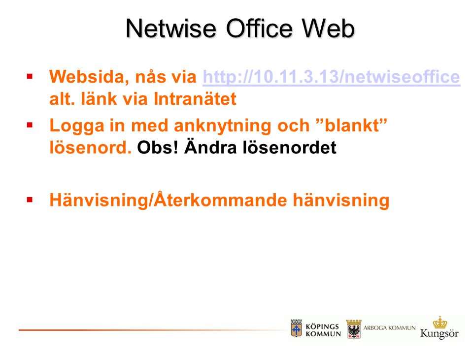 Netwise Office Web  Websida, nås via http://10.11.3.13/netwiseoffice alt. länk via Intranätethttp://10.11.3.13/netwiseoffice  Logga in med anknytnin