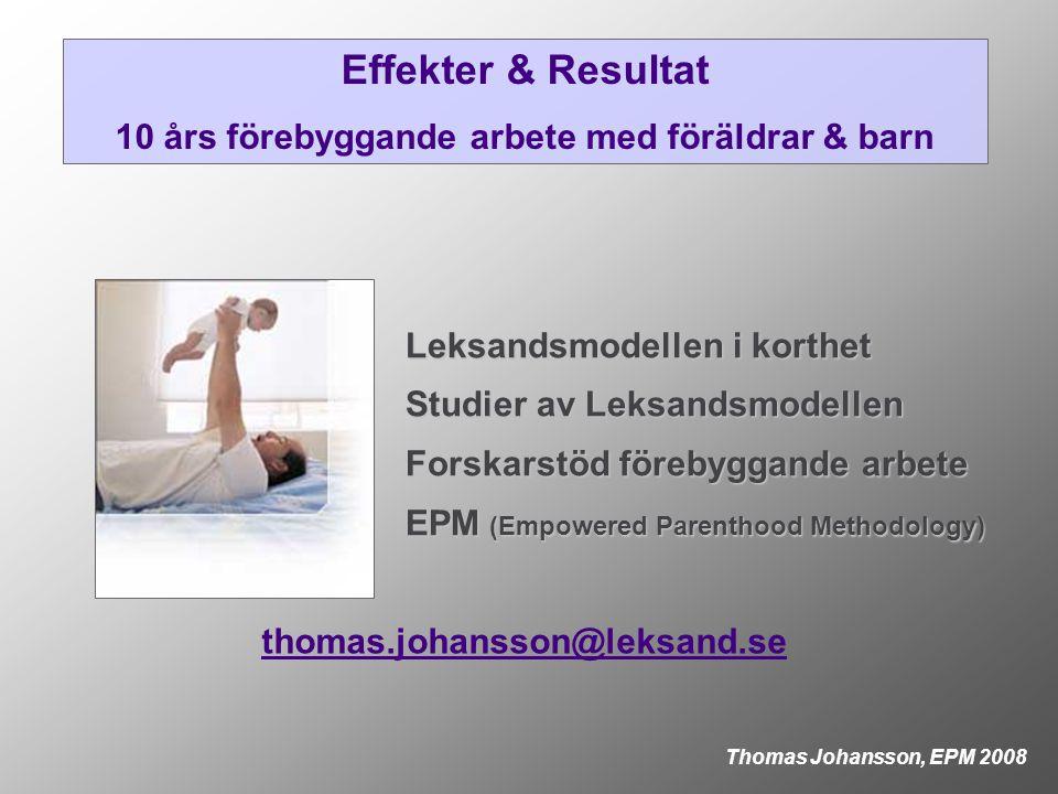 Effekter & Resultat 10 års förebyggande arbete med föräldrar & barn Thomas Johansson, EPM 2008 Leksandsmodellen i korthet Studier av Leksandsmodellen Forskarstöd förebyggande arbete EPM (Empowered Parenthood Methodology) thomas.johansson@leksand.se