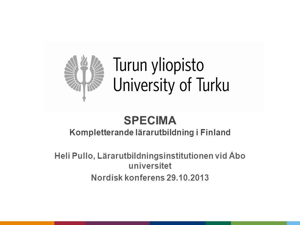 SPECIMA Kompletterande lärarutbildning i Finland Heli Pullo, Lärarutbildningsinstitutionen vid Åbo universitet Nordisk konferens 29.10.2013