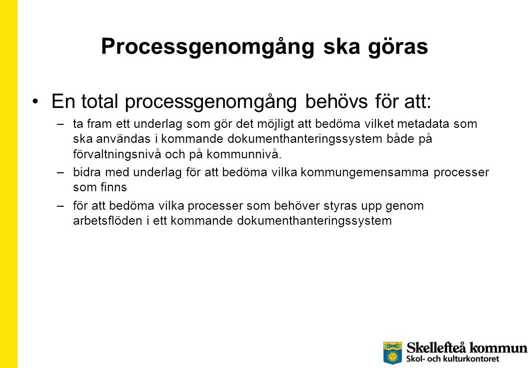 Processgenomgång ska göras •En total processgenomgång behövs för att: –ta fram ett underlag som gör det möjligt att bedöma vilket metadata som ska användas i kommande dokumenthanteringssystem både på förvaltningsnivå och på kommunnivå.