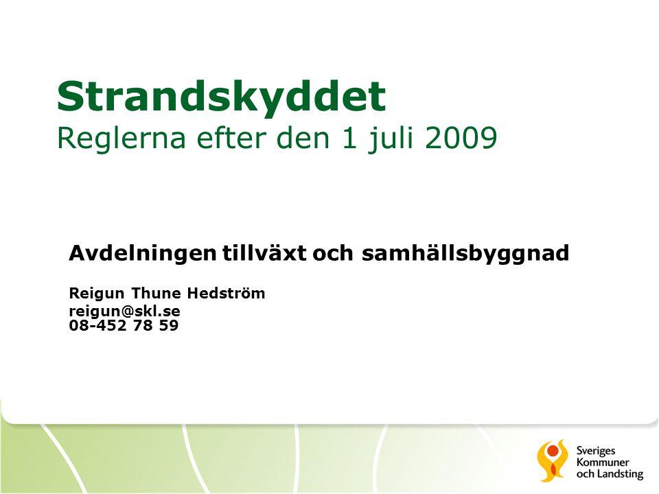 Strandskyddet Reglerna efter den 1 juli 2009 Avdelningen tillväxt och samhällsbyggnad Reigun Thune Hedström reigun@skl.se 08-452 78 59