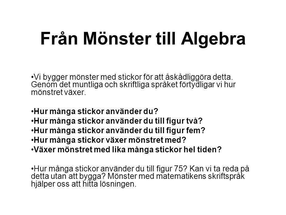 Från Mönster till Algebra •Vi bygger mönster med stickor för att åskådliggöra detta. Genom det muntliga och skriftliga språket förtydligar vi hur möns