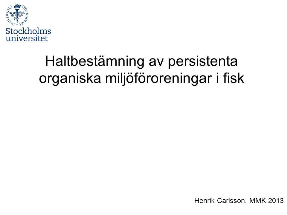 Haltbestämning av persistenta organiska miljöföroreningar i fisk Henrik Carlsson, MMK 2013