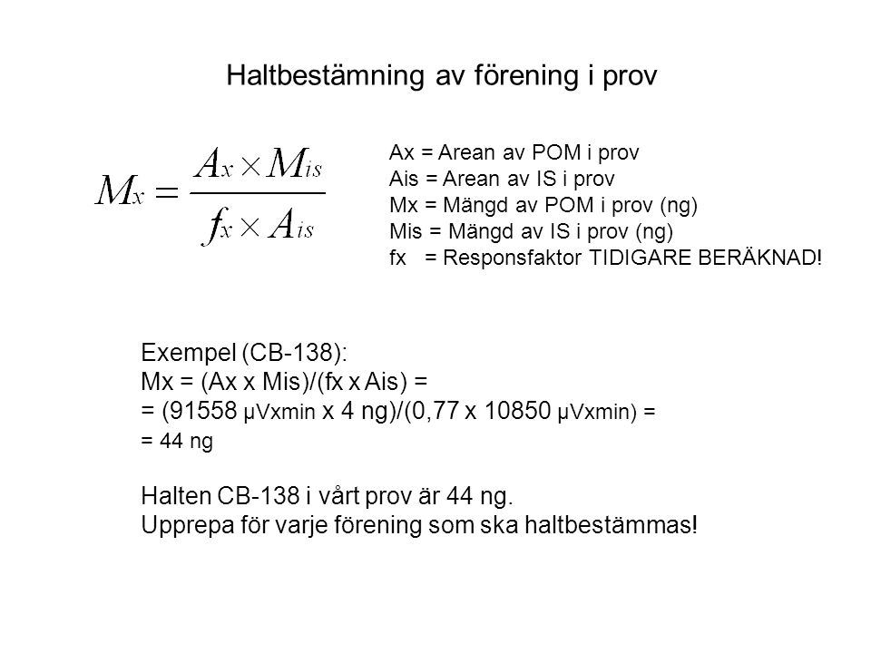 Ax = Arean av POM i prov Ais = Arean av IS i prov Mx = Mängd av POM i prov (ng) Mis = Mängd av IS i prov (ng) fx = Responsfaktor TIDIGARE BERÄKNAD! Ha