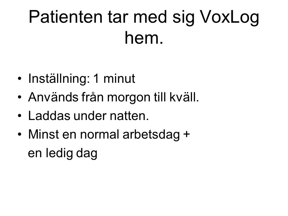 Patienten tar med sig VoxLog hem. •Inställning: 1 minut •Används från morgon till kväll. •Laddas under natten. •Minst en normal arbetsdag + en ledig d