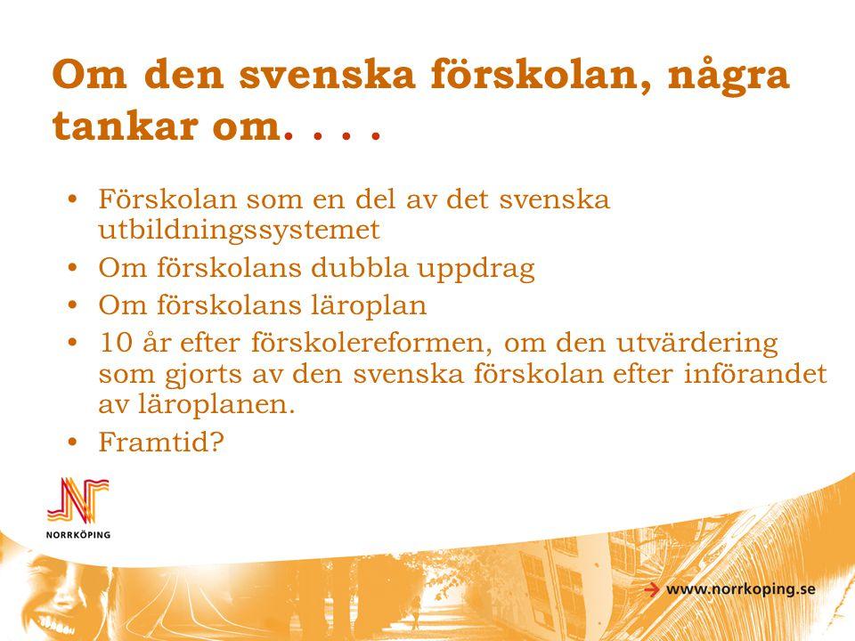 Om den svenska förskolan, några tankar om.... •Förskolan som en del av det svenska utbildningssystemet •Om förskolans dubbla uppdrag •Om förskolans lä
