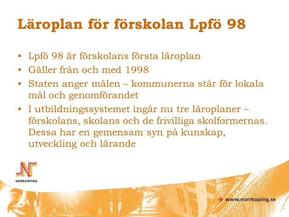 Läroplan för förskolan Lpfö 98 •Lpfö 98 är förskolans första läroplan •Gäller från och med 1998 •Staten anger målen – kommunerna står för lokala mål o