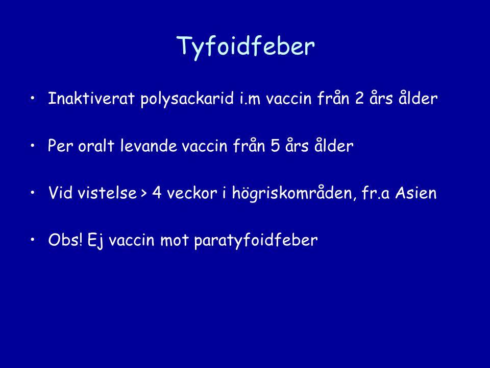 Tyfoidfeber •Inaktiverat polysackarid i.m vaccin från 2 års ålder •Per oralt levande vaccin från 5 års ålder •Vid vistelse > 4 veckor i högriskområden