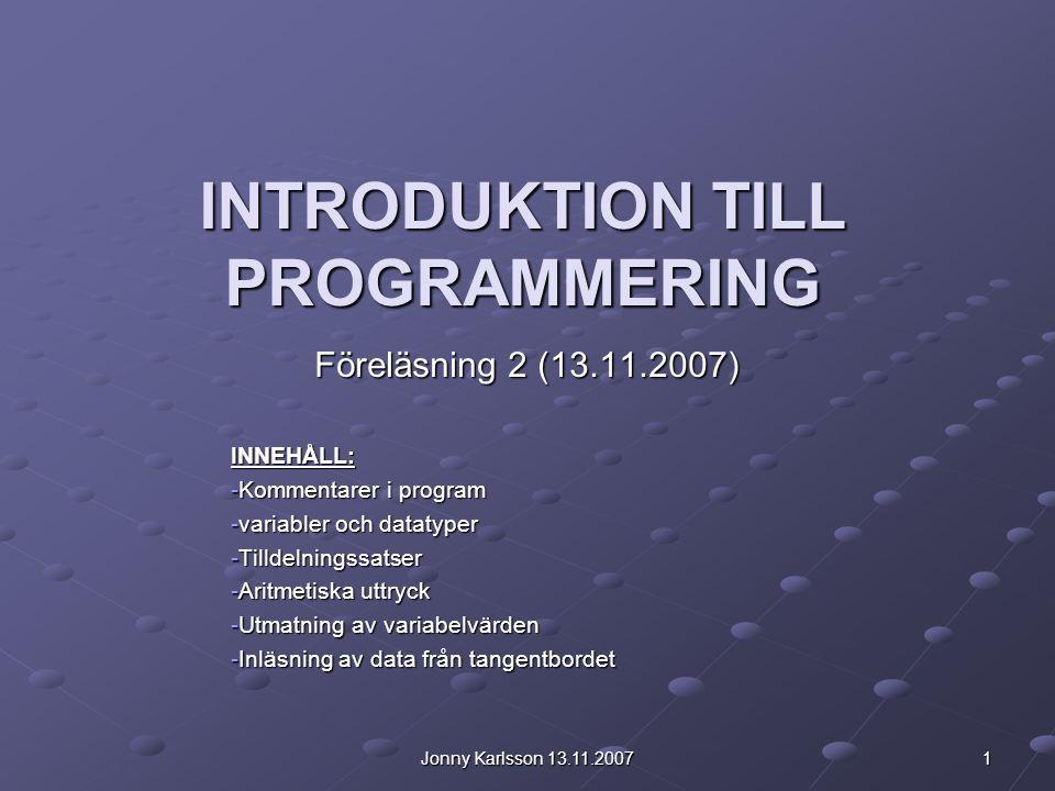 Jonny Karlsson 13.11.2007 1 INTRODUKTION TILL PROGRAMMERING Föreläsning 2 (13.11.2007) INNEHÅLL: -Kommentarer i program -variabler och datatyper -Till