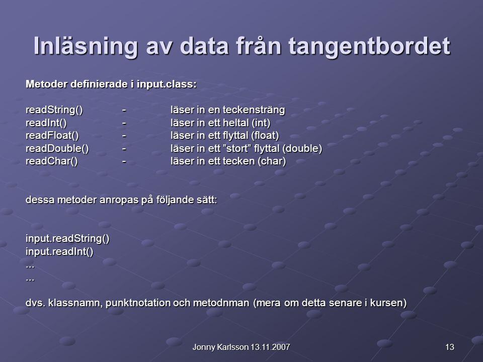 13Jonny Karlsson 13.11.2007 Inläsning av data från tangentbordet Metoder definierade i input.class: readString()-läser in en teckensträng readInt()-lä