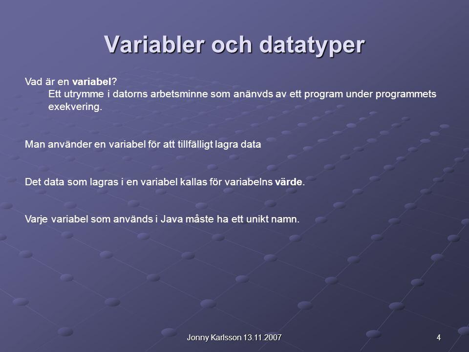 4Jonny Karlsson 13.11.2007 Variabler och datatyper Vad är en variabel? Ett utrymme i datorns arbetsminne som anänvds av ett program under programmets