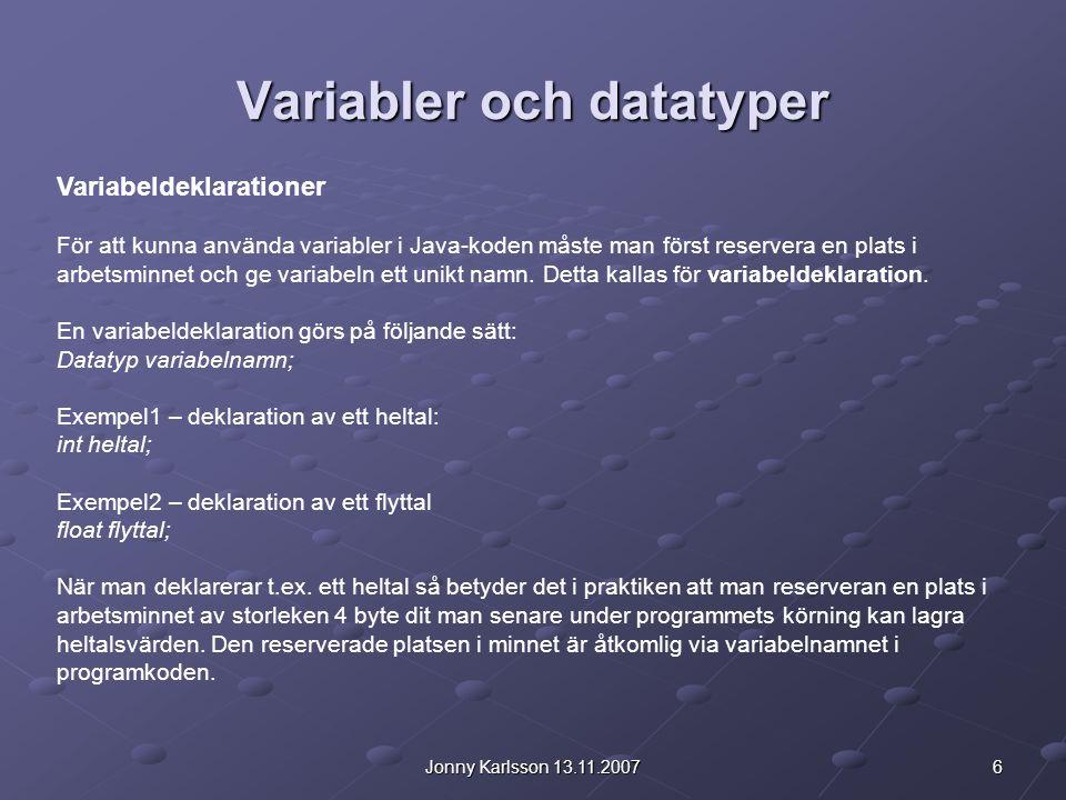 6Jonny Karlsson 13.11.2007 Variabler och datatyper Variabeldeklarationer För att kunna använda variabler i Java-koden måste man först reservera en pla