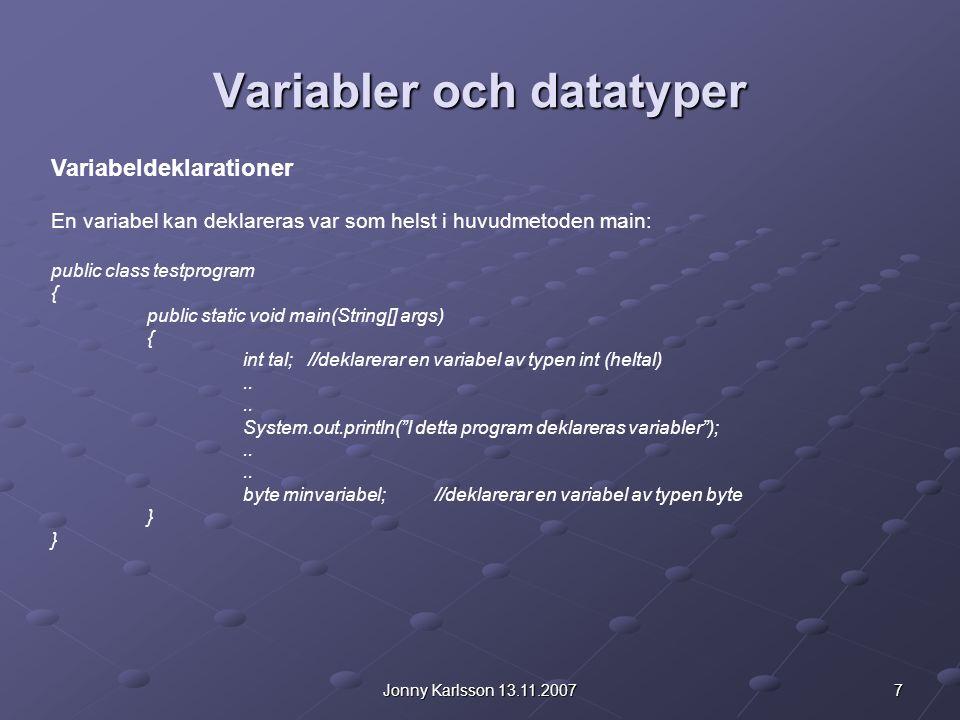 7Jonny Karlsson 13.11.2007 Variabler och datatyper Variabeldeklarationer En variabel kan deklareras var som helst i huvudmetoden main: public class te