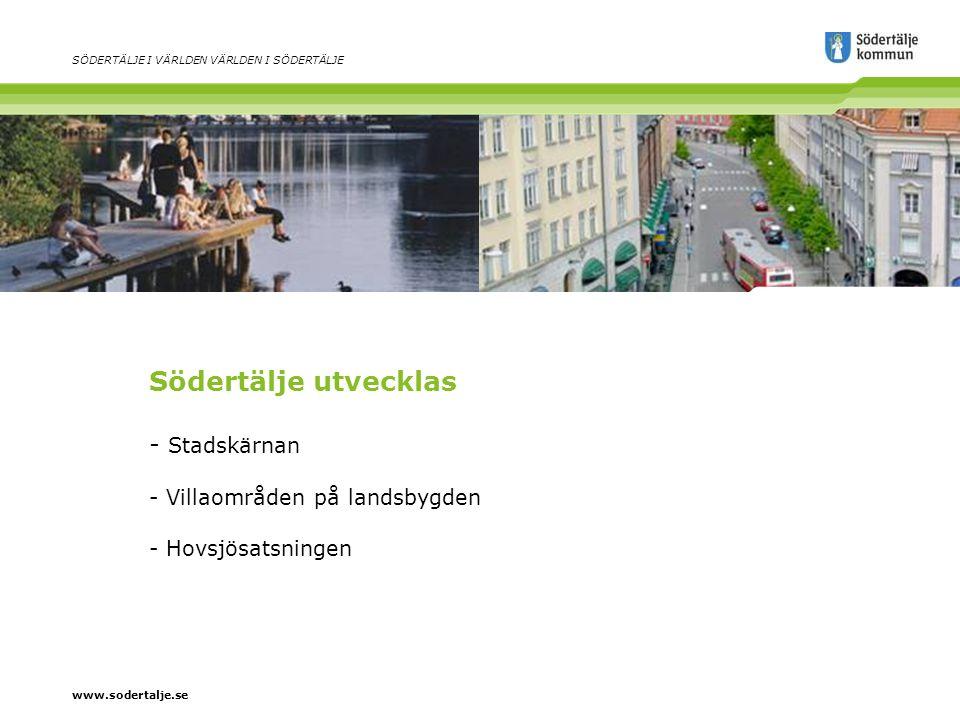 www.sodertalje.se SÖDERTÄLJE I VÄRLDEN VÄRLDEN I SÖDERTÄLJE Södertälje utvecklas - Stadskärnan - Villaområden på landsbygden - Hovsjösatsningen