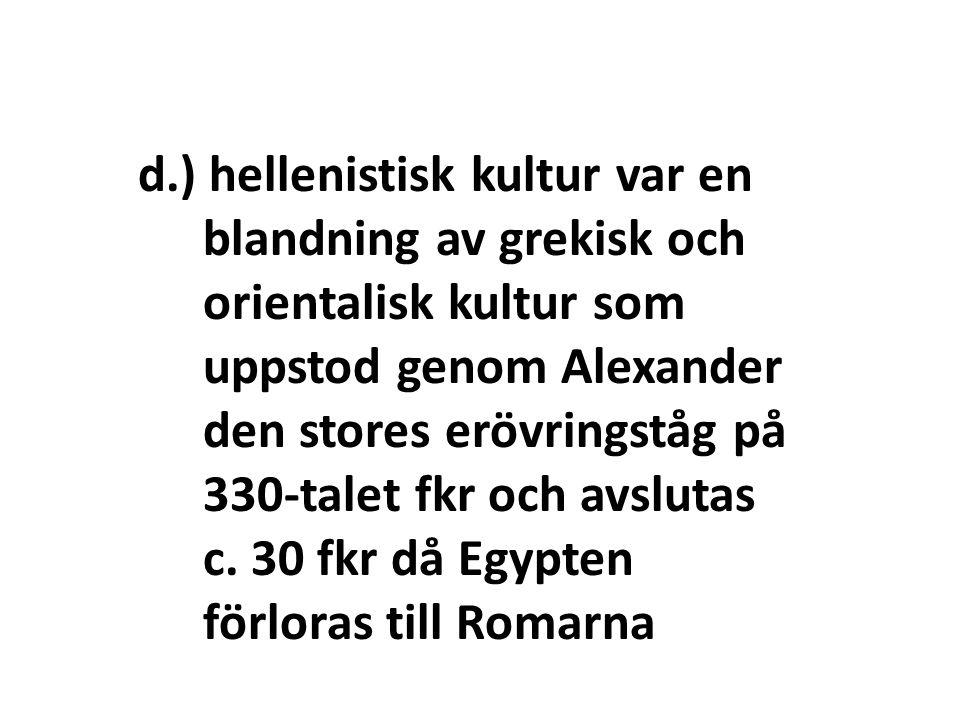 d.) hellenistisk kultur var en blandning av grekisk och orientalisk kultur som uppstod genom Alexander den stores erövringståg på 330-talet fkr och av