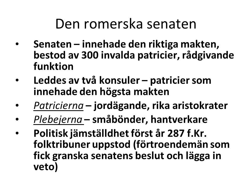 Den romerska senaten • Senaten – innehade den riktiga makten, bestod av 300 invalda patricier, rådgivande funktion • Leddes av två konsuler – patricie