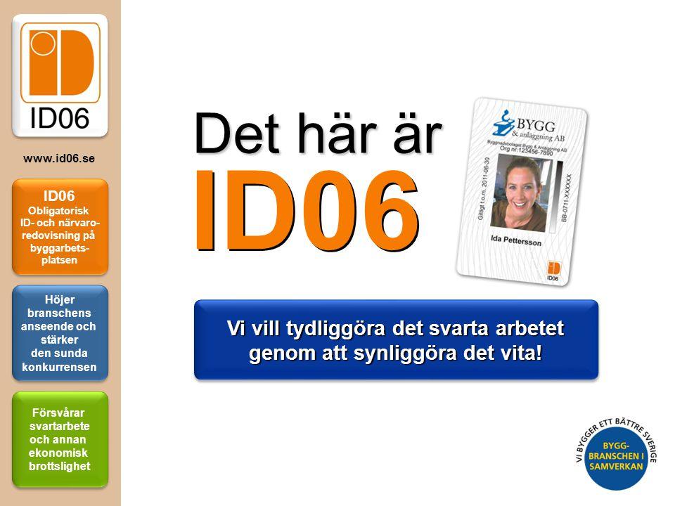 ID06 Obligatorisk ID- och närvaro- redovisning på byggarbets- platsen Höjer branschens anseende och stärker den sunda konkurrensen Försvårar svartarbe