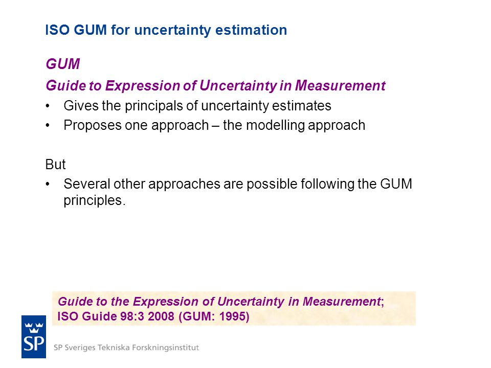 ISO GUM for uncertainty estimation GUM G uide to Expression of U ncertainty in M easurement •Gives the principals of uncertainty estimates •Proposes one approach – the modelling approach But •Several other approaches are possible following the GUM principles.