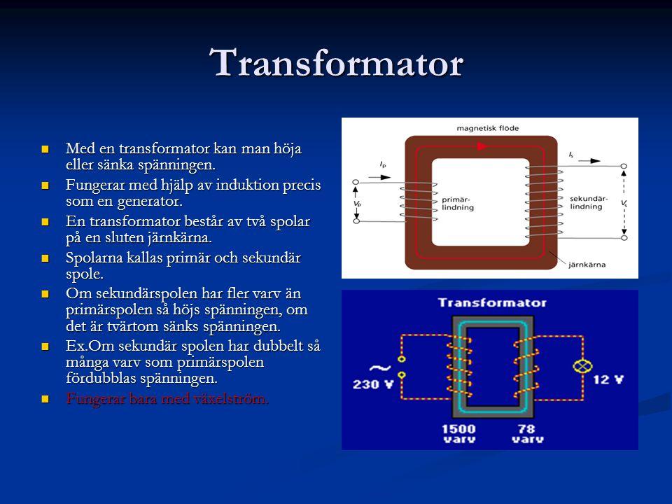 Transformator  Med en transformator kan man höja eller sänka spänningen.  Fungerar med hjälp av induktion precis som en generator.  En transformato